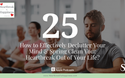 Ep 25: How to Effectively Declutter Your Mind & Spring Clean Your Heartbreak Out of Your Life?
